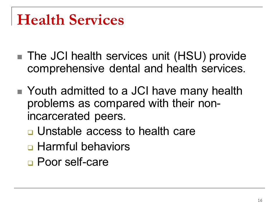16 Health Services The JCI health services unit (HSU) provide comprehensive dental and health services. Youth admitted to a JCI have many health probl