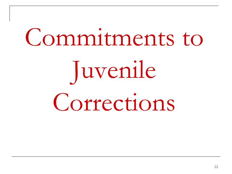 22 Commitments to Juvenile Corrections