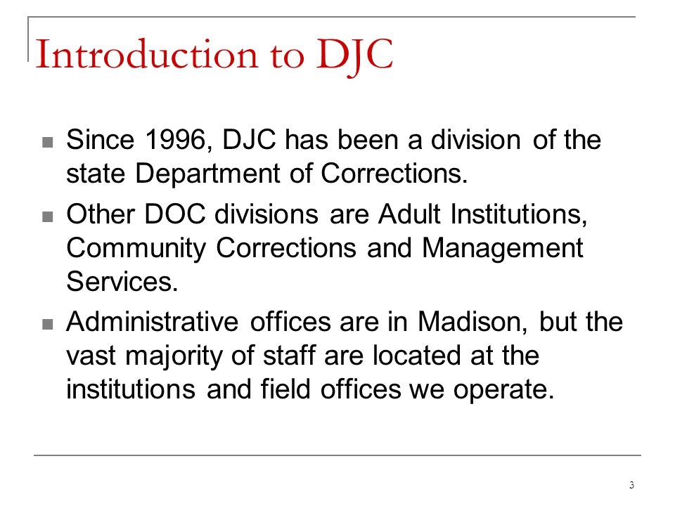 3 Introduction to DJC Since 1996, DJC has been a division of the state Department of Corrections.