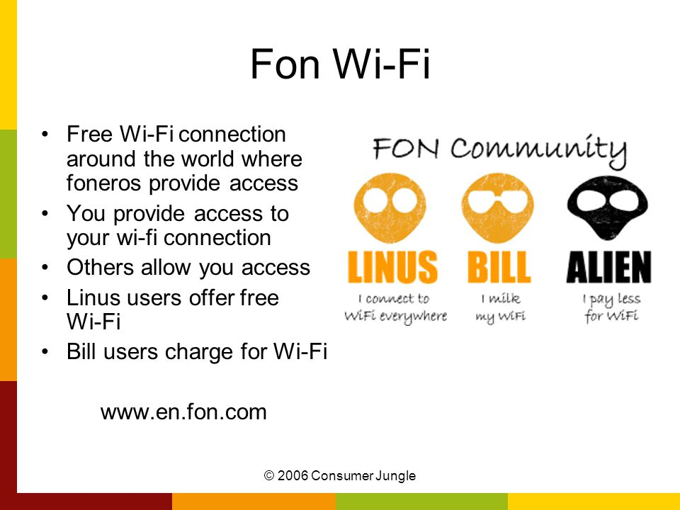 © 2006 Consumer Jungle Fon Wi-Fi Free Wi-Fi connection around the world where foneros provide access You provide access to your wi-fi connection Others allow you access Linus users offer free Wi-Fi Bill users charge for Wi-Fi www.en.fon.com