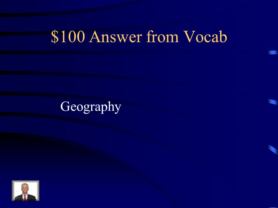 $100 Question from Vocab What do you call the study of land, water, plants, animals and people of a place?