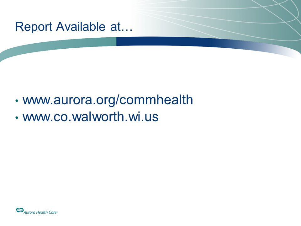 Report Available at… www.aurora.org/commhealth www.co.walworth.wi.us