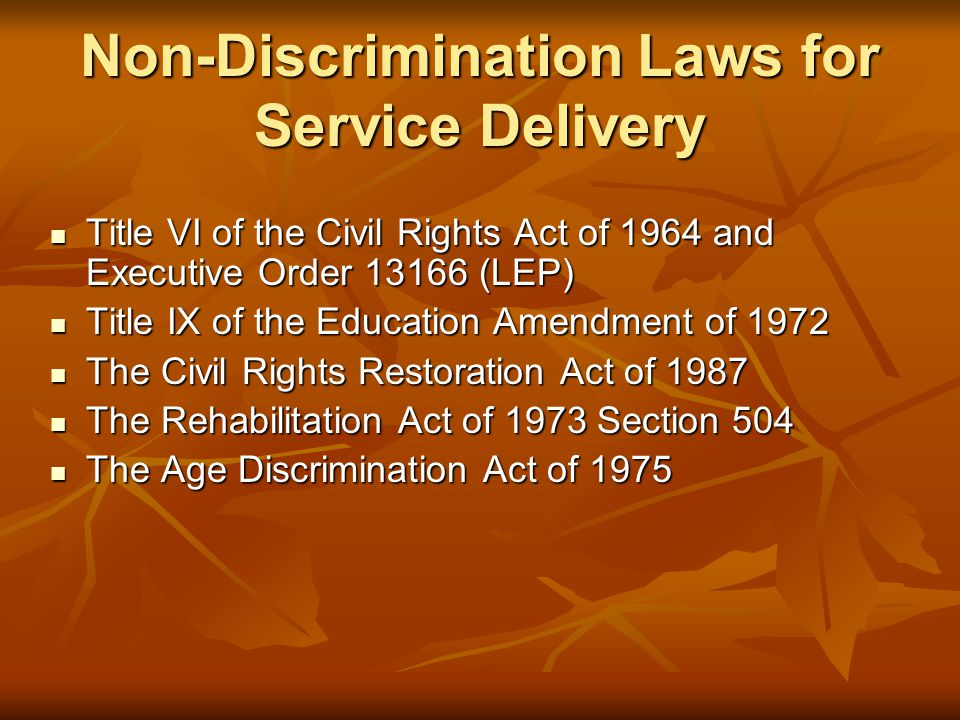 Non-Discrimination Laws for Service Delivery Title VI of the Civil Rights Act of 1964 and Executive Order 13166 (LEP) Title VI of the Civil Rights Act of 1964 and Executive Order 13166 (LEP) Title IX of the Education Amendment of 1972 Title IX of the Education Amendment of 1972 The Civil Rights Restoration Act of 1987 The Civil Rights Restoration Act of 1987 The Rehabilitation Act of 1973 Section 504 The Rehabilitation Act of 1973 Section 504 The Age Discrimination Act of 1975 The Age Discrimination Act of 1975