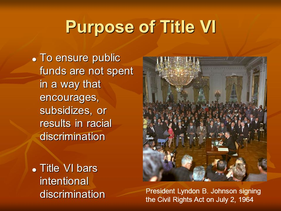 Purpose of Title VI  To ensure public funds are not spent in a way that encourages, subsidizes, or results in racial discrimination  Title VI bars intentional discrimination President Lyndon B.