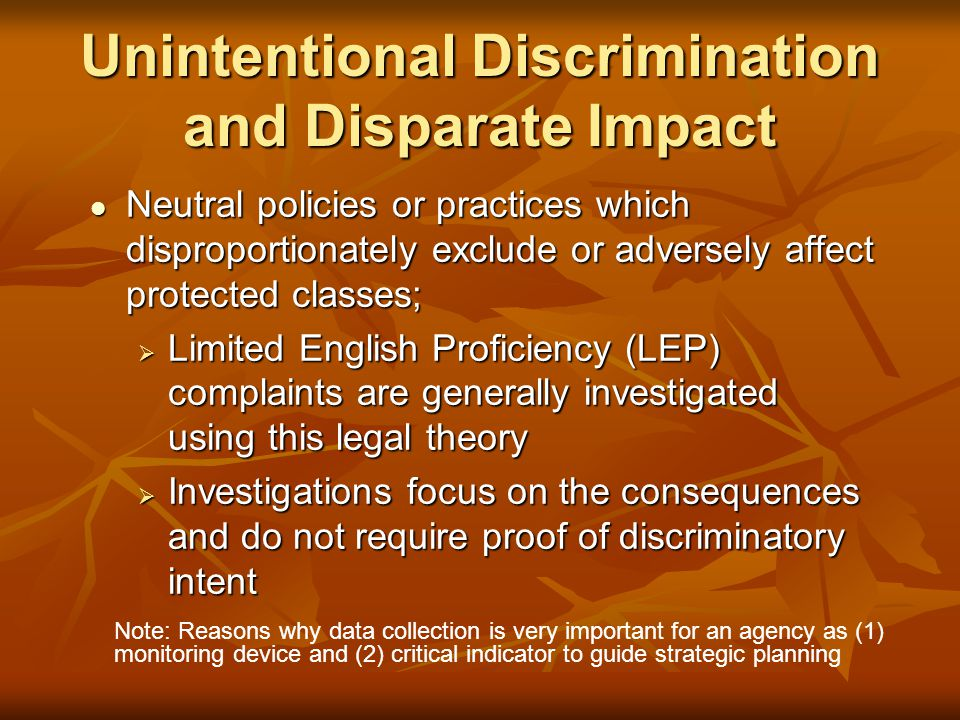Unintentional Discrimination and Disparate Impact Neutral policies or practices which disproportionately exclude or adversely affect protected classes; Neutral policies or practices which disproportionately exclude or adversely affect protected classes;  Limited English Proficiency (LEP) complaints are generally investigated using this legal theory  Investigations focus on the consequences and do not require proof of discriminatory intent Note: Reasons why data collection is very important for an agency as (1) monitoring device and (2) critical indicator to guide strategic planning