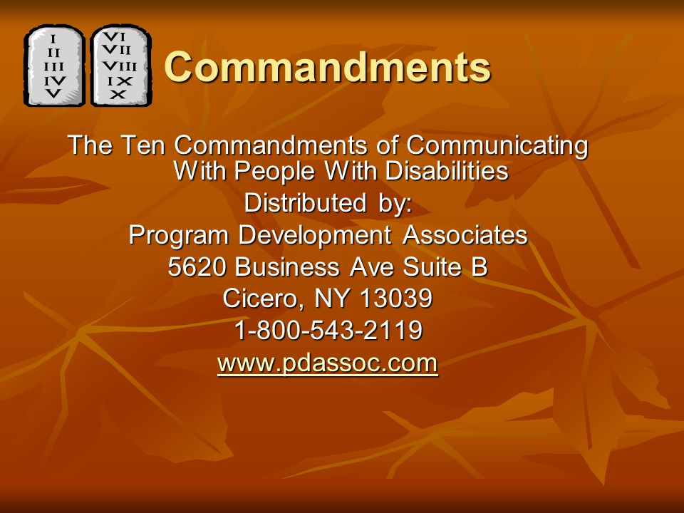 Commandments The Ten Commandments of Communicating With People With Disabilities Distributed by: Program Development Associates 5620 Business Ave Suite B Cicero, NY 13039 1-800-543-2119 www.pdassoc.com