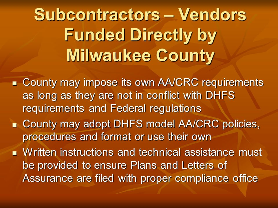 Subcontractors – Vendors Funded Directly by Milwaukee County County may impose its own AA/CRC requirements as long as they are not in conflict with DHFS requirements and Federal regulations County may impose its own AA/CRC requirements as long as they are not in conflict with DHFS requirements and Federal regulations County may adopt DHFS model AA/CRC policies, procedures and format or use their own County may adopt DHFS model AA/CRC policies, procedures and format or use their own Written instructions and technical assistance must be provided to ensure Plans and Letters of Assurance are filed with proper compliance office Written instructions and technical assistance must be provided to ensure Plans and Letters of Assurance are filed with proper compliance office