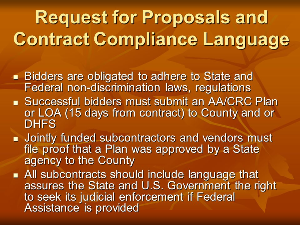 Request for Proposals and Contract Compliance Language Bidders are obligated to adhere to State and Federal non-discrimination laws, regulations Bidders are obligated to adhere to State and Federal non-discrimination laws, regulations Successful bidders must submit an AA/CRC Plan or LOA (15 days from contract) to County and or DHFS Successful bidders must submit an AA/CRC Plan or LOA (15 days from contract) to County and or DHFS Jointly funded subcontractors and vendors must file proof that a Plan was approved by a State agency to the County Jointly funded subcontractors and vendors must file proof that a Plan was approved by a State agency to the County All subcontracts should include language that assures the State and U.S.