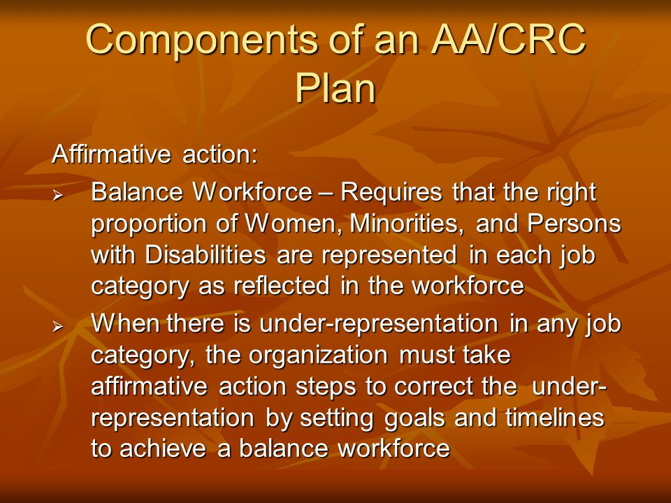 Components of an AA/CRC Plan Affirmative action:  Balance Workforce – Requires that the right proportion of Women, Minorities, and Persons with Disabilities are represented in each job category as reflected in the workforce  When there is under-representation in any job category, the organization must take affirmative action steps to correct the under- representation by setting goals and timelines to achieve a balance workforce