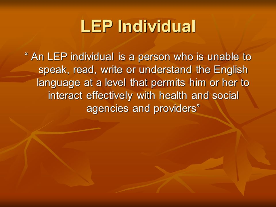 LEP Individual An LEP individual is a person who is unable to speak, read, write or understand the English language at a level that permits him or her to interact effectively with health and social agencies and providers