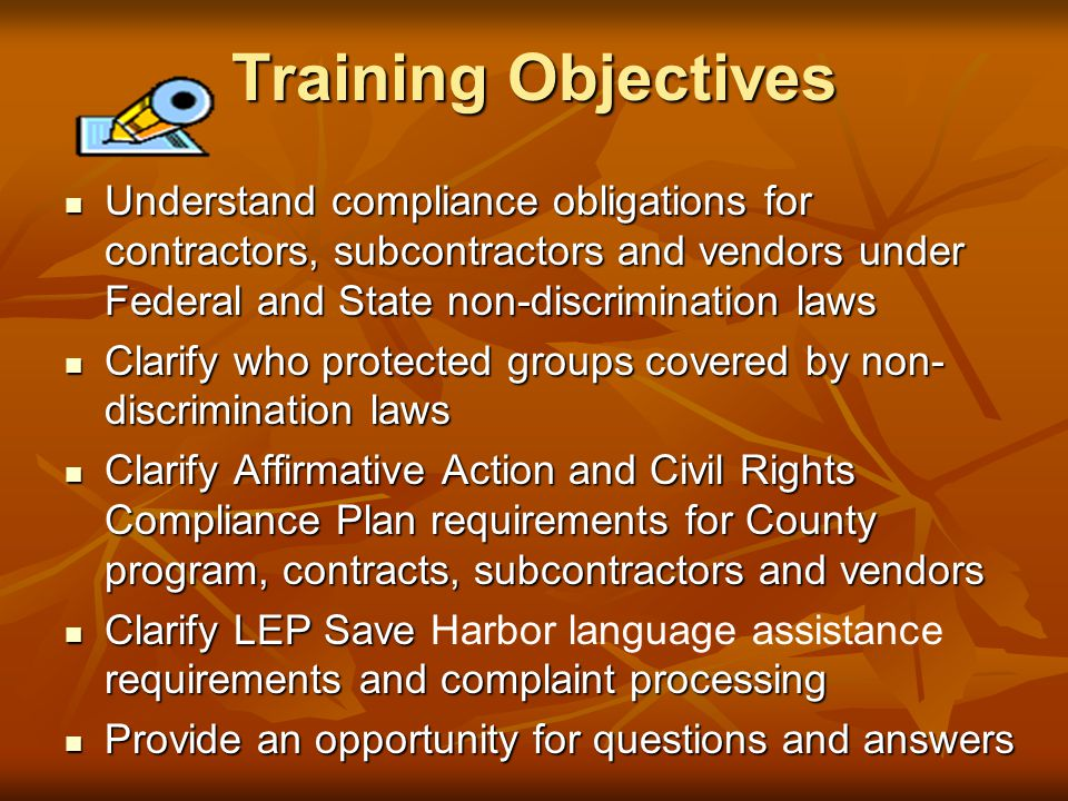Training Objectives Understand compliance obligations for contractors, subcontractors and vendors under Federal and State non-discrimination laws Understand compliance obligations for contractors, subcontractors and vendors under Federal and State non-discrimination laws Clarify who protected groups covered by non- discrimination laws Clarify who protected groups covered by non- discrimination laws Clarify Affirmative Action and Civil Rights Compliance Plan requirements for County program, contracts, subcontractors and vendors Clarify Affirmative Action and Civil Rights Compliance Plan requirements for County program, contracts, subcontractors and vendors Clarify LEP Save requirements and complaint processing Clarify LEP Save Harbor language assistance requirements and complaint processing Provide an opportunity for questions and answers Provide an opportunity for questions and answers