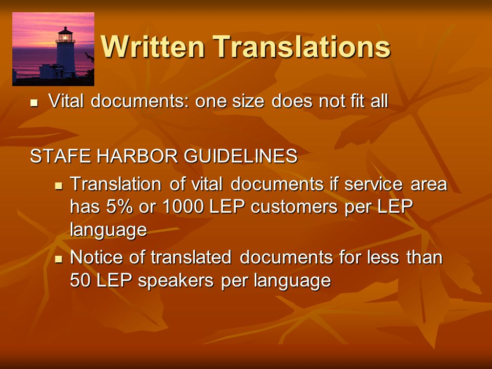 Written Translations Vital documents: one size does not fit all Vital documents: one size does not fit all STAFE HARBOR GUIDELINES Translation of vital documents if service area has 5% or 1000 LEP customers per LEP language Translation of vital documents if service area has 5% or 1000 LEP customers per LEP language Notice of translated documents for less than 50 LEP speakers per language Notice of translated documents for less than 50 LEP speakers per language