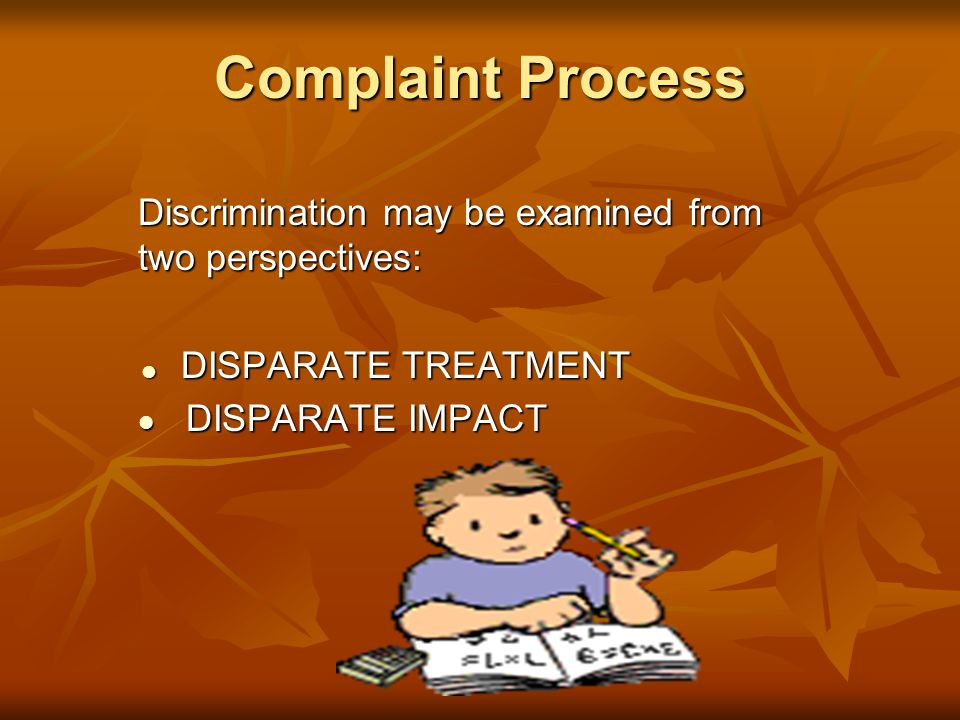 Complaint Process Discrimination may be examined from two perspectives:  DISPARATE TREATMENT DISPARATE IMPACT DISPARATE IMPACT