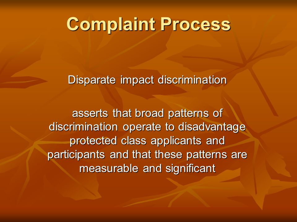 Complaint Process Disparate impact discrimination asserts that broad patterns of discrimination operate to disadvantage protected class applicants and participants and that these patterns are measurable and significant