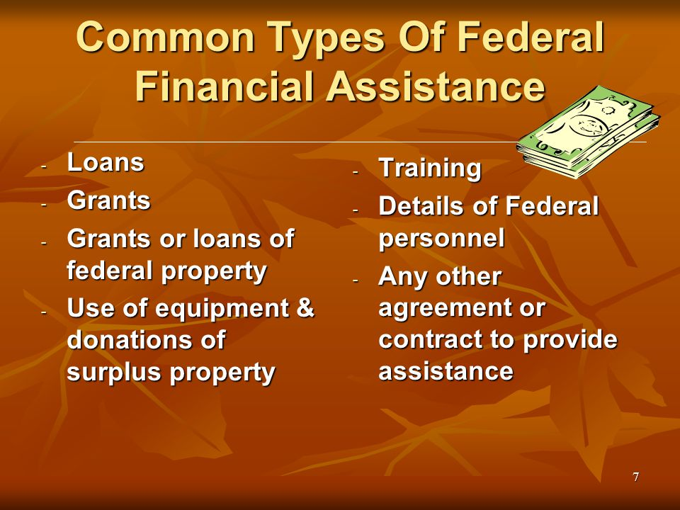 7 Common Types Of Federal Financial Assistance - Loans - Grants - Grants or loans of federal property - Use of equipment & donations of surplus property - Training - Details of Federal personnel - Any other agreement or contract to provide assistance