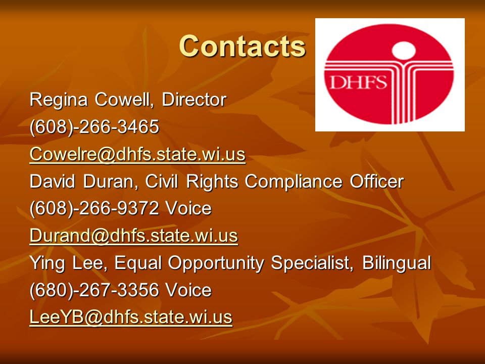 Contacts Regina Cowell, Director (608)-266-3465 Cowelre@dhfs.state.wi.us David Duran, Civil Rights Compliance Officer (608)-266-9372 Voice Durand@dhfs.state.wi.us Ying Lee, Equal Opportunity Specialist, Bilingual (680)-267-3356 Voice LeeYB@dhfs.state.wi.us