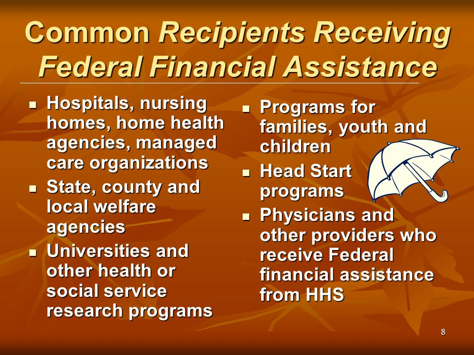 8 Common Recipients Receiving Federal Financial Assistance Hospitals, nursing homes, home health agencies, managed care organizations Hospitals, nursing homes, home health agencies, managed care organizations State, county and local welfare agencies State, county and local welfare agencies Universities and other health or social service research programs Universities and other health or social service research programs Programs for families, youth and children Programs for families, youth and children Head Start programs Head Start programs Physicians and other providers who receive Federal financial assistance from HHS Physicians and other providers who receive Federal financial assistance from HHS