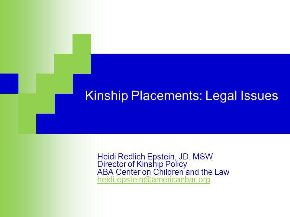 Kinship Placements: Legal Issues Heidi Redlich Epstein, JD, MSW Director of Kinship Policy ABA Center on Children and the Law heidi.epstein@americanbar.org