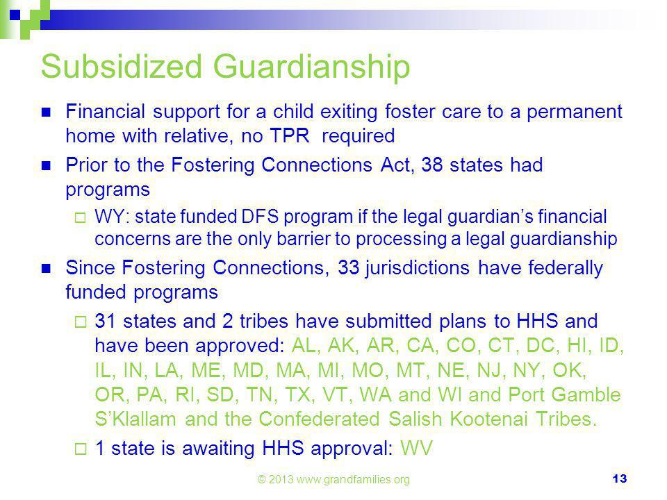 Subsidized Guardianship Financial support for a child exiting foster care to a permanent home with relative, no TPR required Prior to the Fostering Connections Act, 38 states had programs  WY: state funded DFS program if the legal guardian's financial concerns are the only barrier to processing a legal guardianship Since Fostering Connections, 33 jurisdictions have federally funded programs  31 states and 2 tribes have submitted plans to HHS and have been approved: AL, AK, AR, CA, CO, CT, DC, HI, ID, IL, IN, LA, ME, MD, MA, MI, MO, MT, NE, NJ, NY, OK, OR, PA, RI, SD, TN, TX, VT, WA and WI and Port Gamble S'Klallam and the Confederated Salish Kootenai Tribes.
