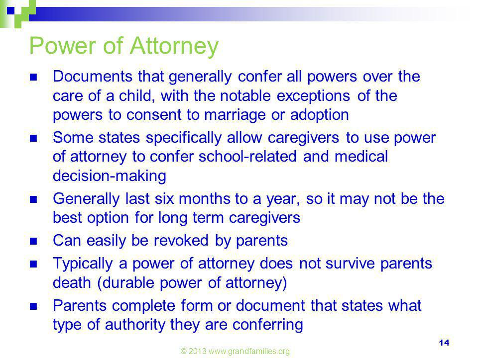 Power of Attorney Documents that generally confer all powers over the care of a child, with the notable exceptions of the powers to consent to marriage or adoption Some states specifically allow caregivers to use power of attorney to confer school-related and medical decision-making Generally last six months to a year, so it may not be the best option for long term caregivers Can easily be revoked by parents Typically a power of attorney does not survive parents death (durable power of attorney) Parents complete form or document that states what type of authority they are conferring © 2013 www.grandfamilies.org 14