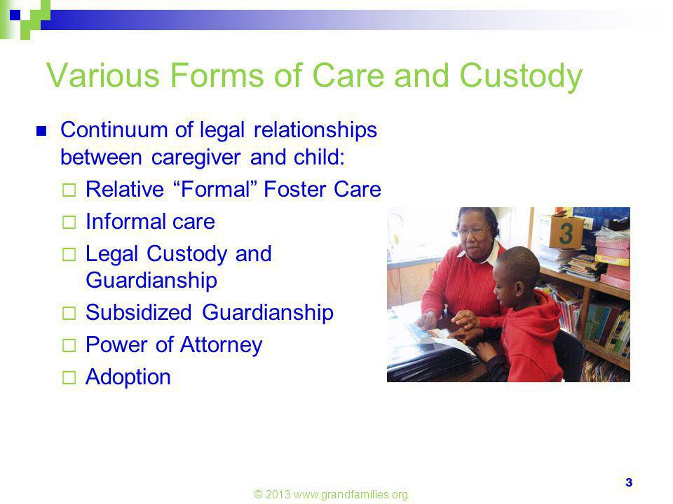Various Forms of Care and Custody Continuum of legal relationships between caregiver and child:  Relative Formal Foster Care  Informal care  Legal Custody and Guardianship  Subsidized Guardianship  Power of Attorney  Adoption © 2013 www.grandfamilies.org 3