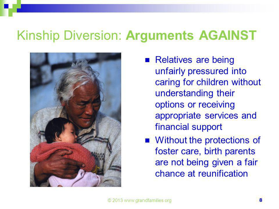 © 2013 www.grandfamilies.org Kinship Diversion: Arguments AGAINST Relatives are being unfairly pressured into caring for children without understanding their options or receiving appropriate services and financial support Without the protections of foster care, birth parents are not being given a fair chance at reunification 8
