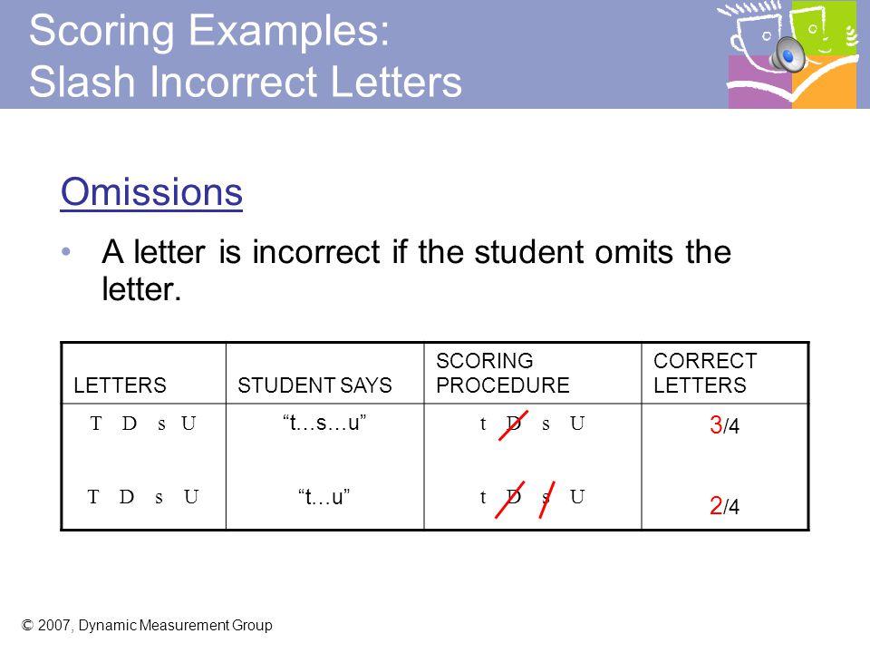 © 2007, Dynamic Measurement Group LETTERSSTUDENT SAYS SCORING PROCEDURE CORRECT LETTERS T D s U t…b…s…u t…d…g…o t D s U 3/4 2/4 Scoring Examples: Slash Incorrect Letters Substitutions A letter is incorrect if the student substitutes a different letter for the stimulus letter (e.g., B for D ).