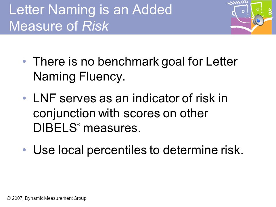 © 2007, Dynamic Measurement Group Letter Naming Fluency (LNF) Big Idea: Benchmark Goal: Assessment Times: - NONE - No Benchmark Goal: Use local norms - Kindergarten: - Fall, winter, spring - First Grade: Fall