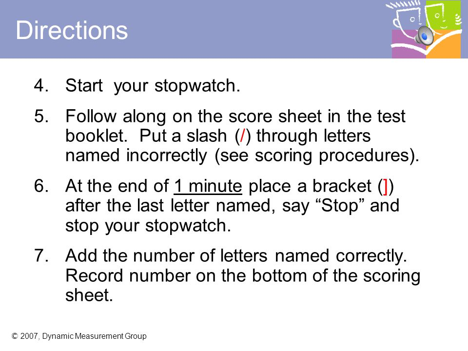 © 2007, Dynamic Measurement Group 3.Say these specific directions to the student: Here are some letters (point). Tell me the names of as many letters