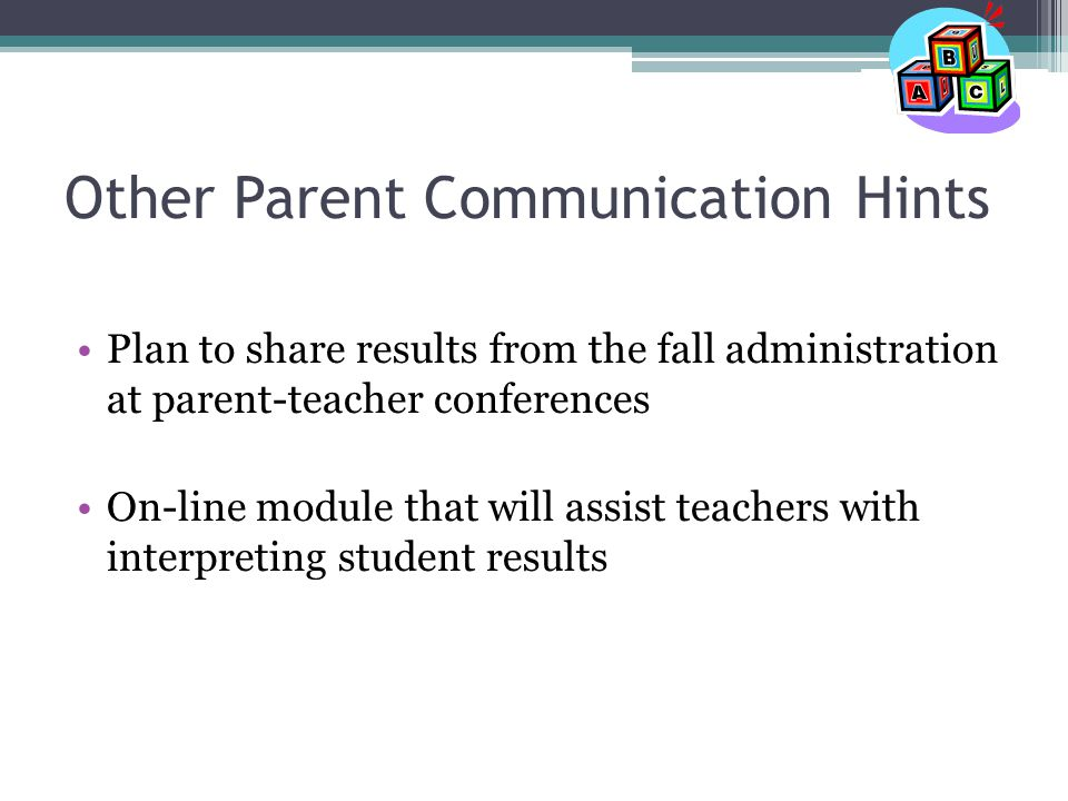Other Parent Communication Hints Plan to share results from the fall administration at parent-teacher conferences On-line module that will assist teachers with interpreting student results