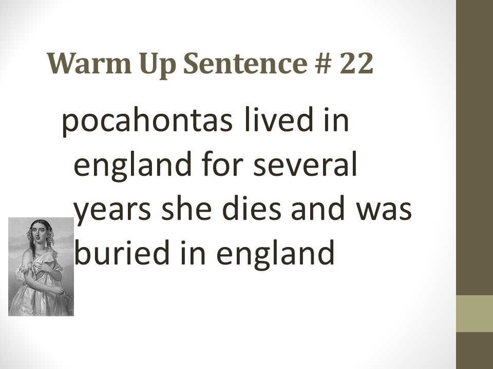 Warm Up Sentence # 22 pocahontas lived in england for several years she dies and was buried in england