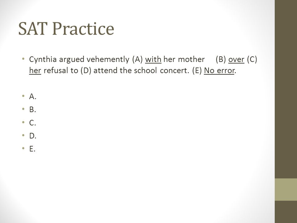 SAT Practice Cynthia argued vehemently (A) with her mother (B) over (C) her refusal to (D) attend the school concert. (E) No error. A. B. C. D. E.