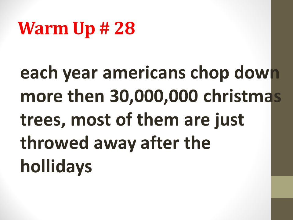 Warm Up # 28 each year americans chop down more then 30,000,000 christmas trees, most of them are just throwed away after the hollidays