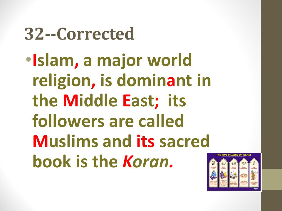 32--Corrected Islam, a major world religion, is dominant in the Middle East; its followers are called Muslims and its sacred book is the Koran.