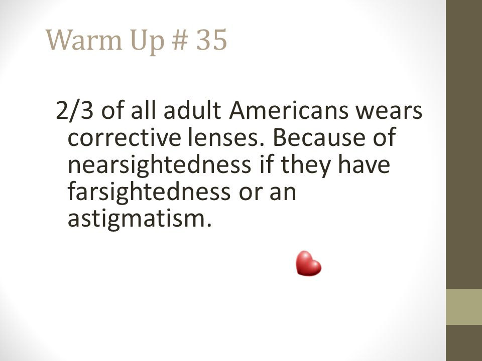 Warm Up # 35 2/3 of all adult Americans wears corrective lenses. Because of nearsightedness if they have farsightedness or an astigmatism.
