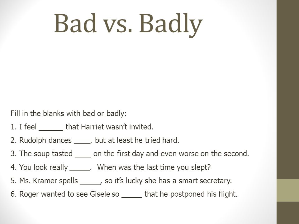 Bad vs. Badly Badly is an adverb used to describe how something is done. Bad is an adjective that refers to health or feelings. Bad is also used to co