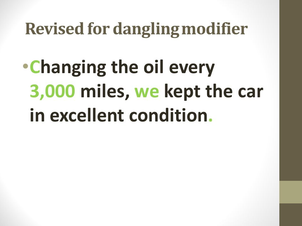 Revised for dangling modifier Changing the oil every 3,000 miles, we kept the car in excellent condition.