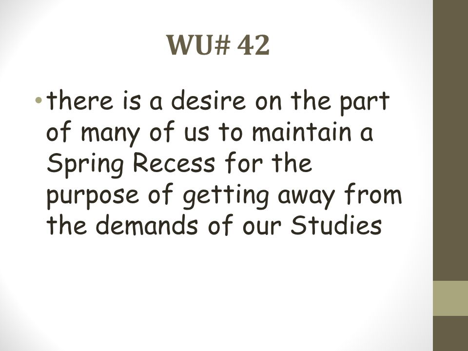 WU# 42 there is a desire on the part of many of us to maintain a Spring Recess for the purpose of getting away from the demands of our Studies