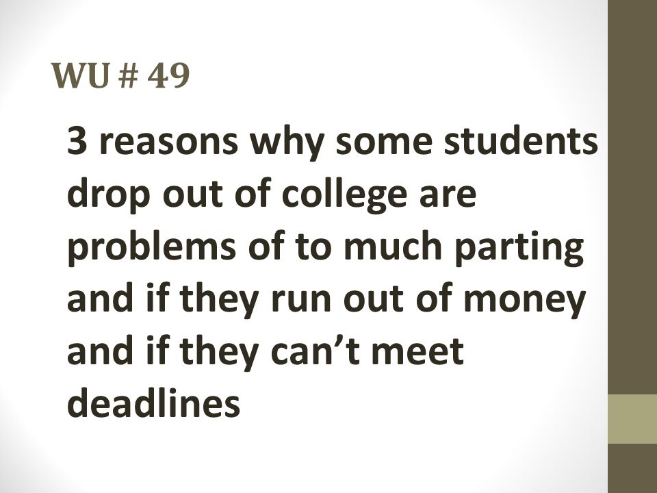 WU # 49 3 reasons why some students drop out of college are problems of to much parting and if they run out of money and if they can't meet deadlines