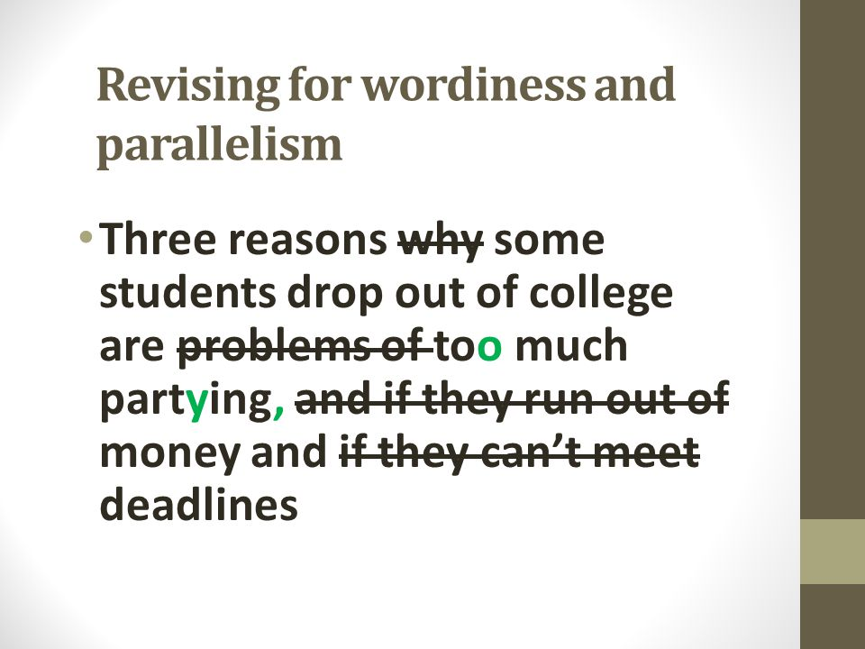 Revising for wordiness and parallelism Three reasons why some students drop out of college are problems of too much partying, and if they run out of m
