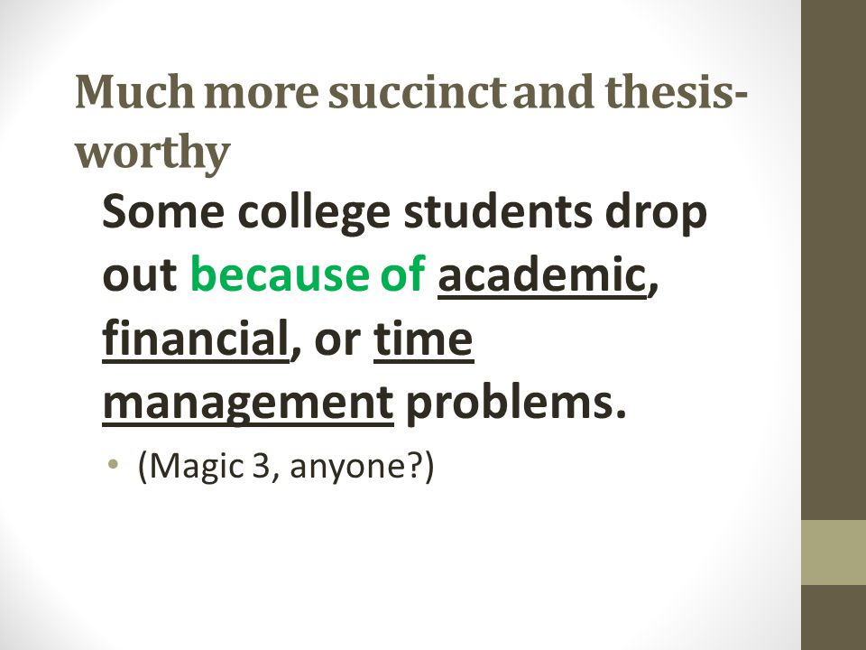 Much more succinct and thesis- worthy Some college students drop out because of academic, financial, or time management problems. (Magic 3, anyone?)
