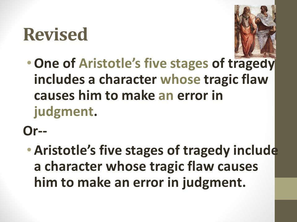 Revised One of Aristotle's five stages of tragedy includes a character whose tragic flaw causes him to make an error in judgment. Or-- Aristotle's fiv