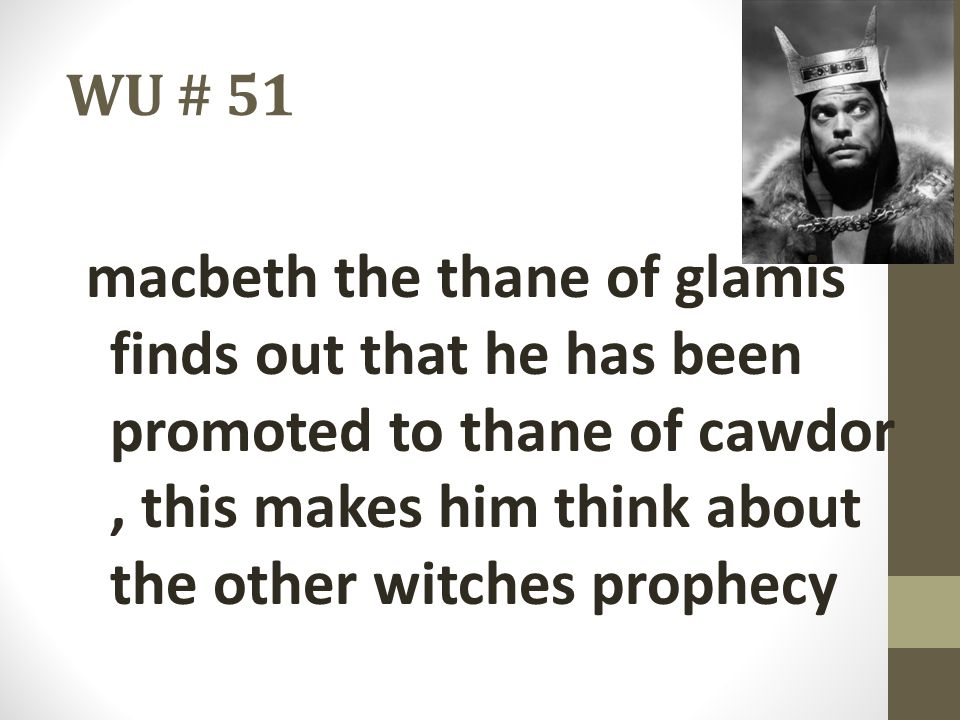 WU # 51 macbeth the thane of glamis finds out that he has been promoted to thane of cawdor, this makes him think about the other witches prophecy