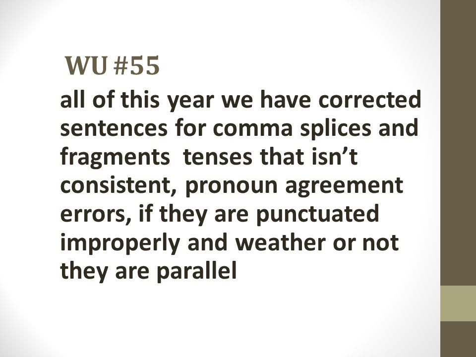 WU #55 all of this year we have corrected sentences for comma splices and fragments tenses that isn't consistent, pronoun agreement errors, if they ar