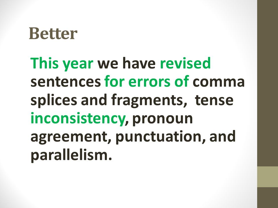 Better This year we have revised sentences for errors of comma splices and fragments, tense inconsistency, pronoun agreement, punctuation, and paralle