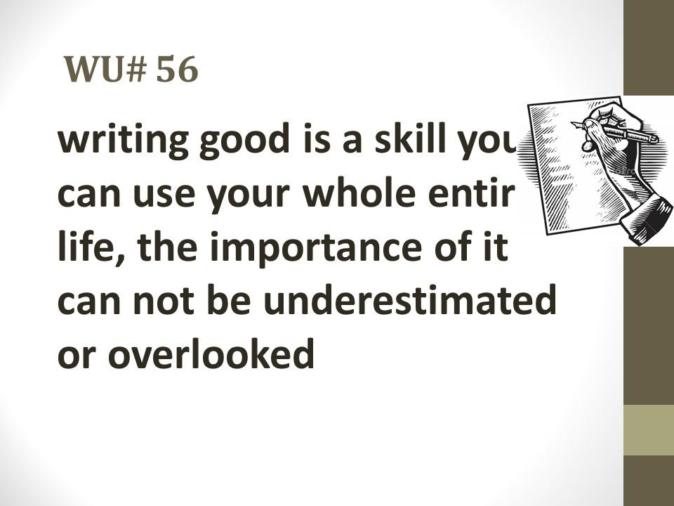 WU# 56 writing good is a skill you can use your whole entire life, the importance of it can not be underestimated or overlooked