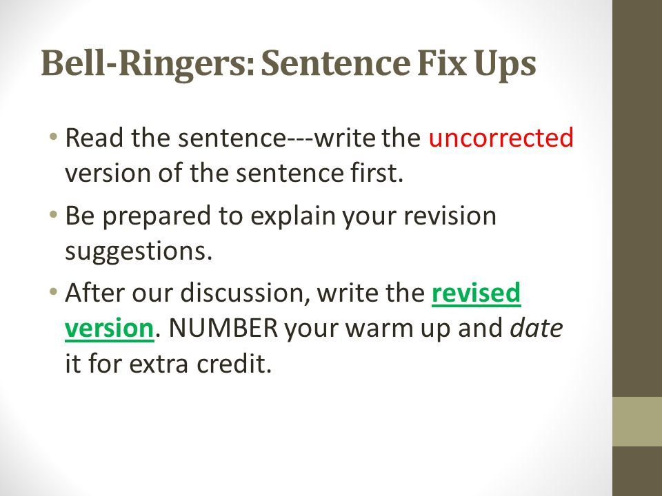 Bell-Ringers: Sentence Fix Ups Read the sentence---write the uncorrected version of the sentence first. Be prepared to explain your revision suggestio
