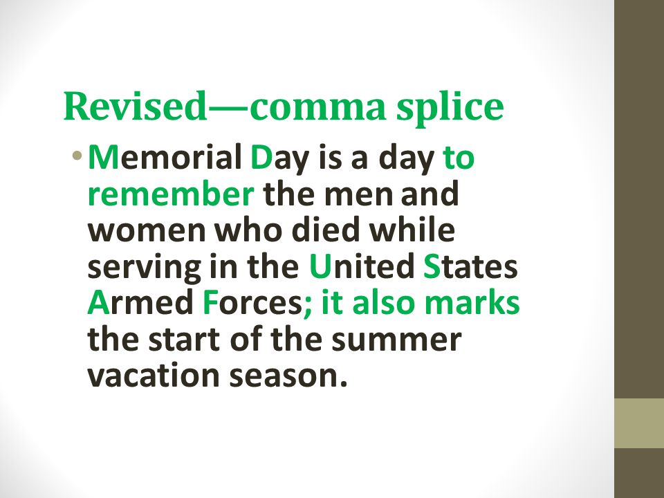 Revised—comma splice Memorial Day is a day to remember the men and women who died while serving in the United States Armed Forces; it also marks the s