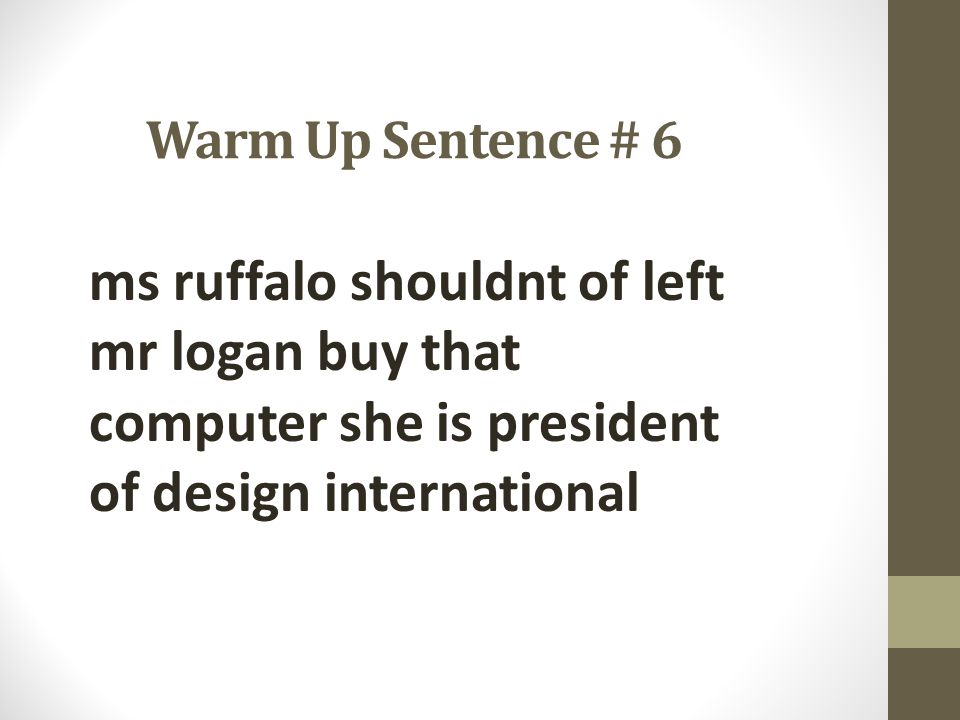 Warm Up Sentence # 6 ms ruffalo shouldnt of left mr logan buy that computer she is president of design international