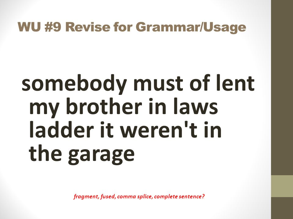 WU #9 Revise for Grammar/Usage somebody must of lent my brother in laws ladder it weren't in the garage fragment, fused, comma splice, complete senten